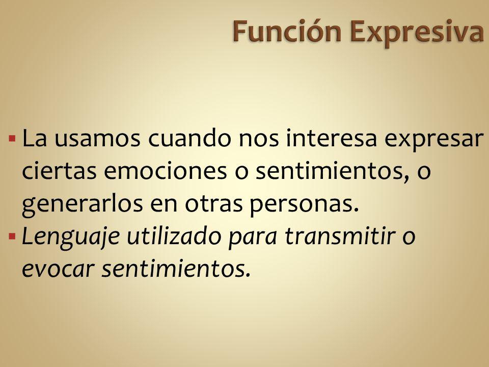 La usamos cuando nos interesa expresar ciertas emociones o sentimientos, o generarlos en otras personas.
