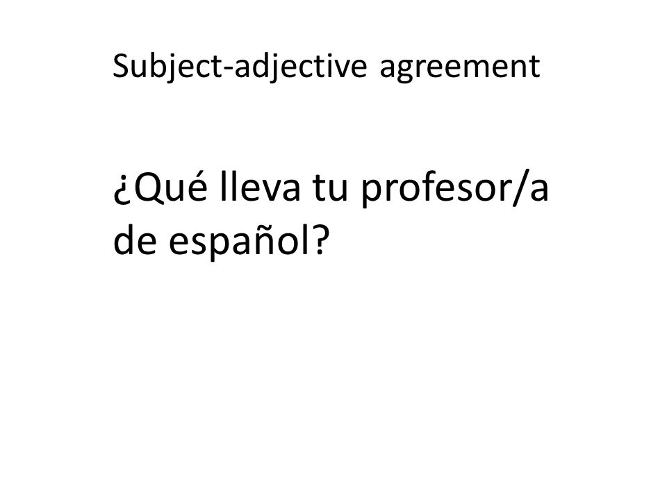 Subject-adjective agreement ¿Qué lleva tu profesor/a de español