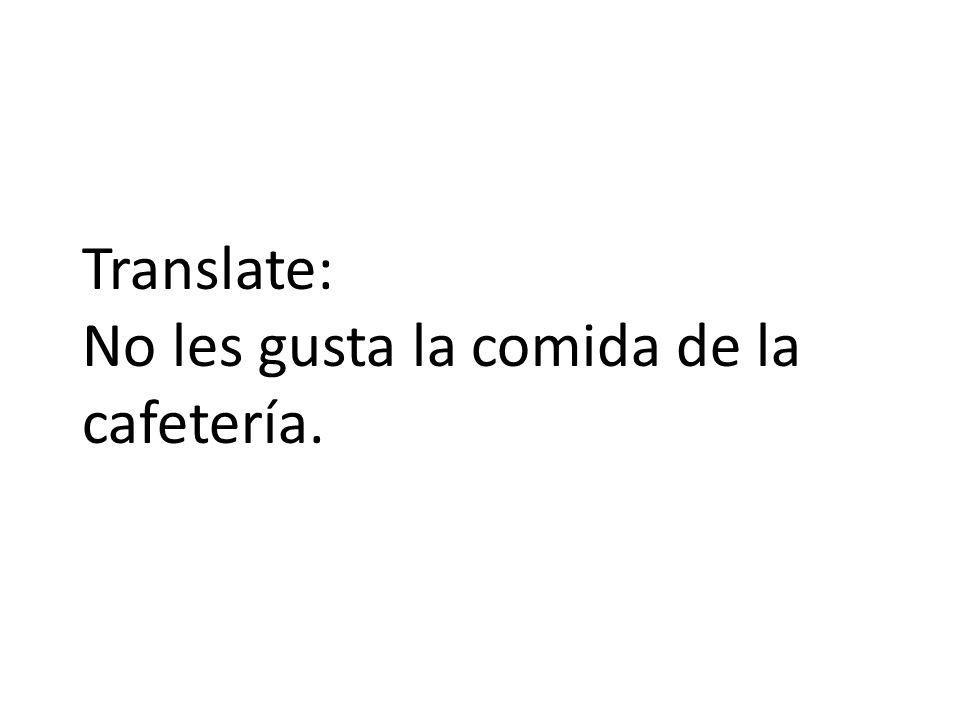 Translate: No les gusta la comida de la cafetería.