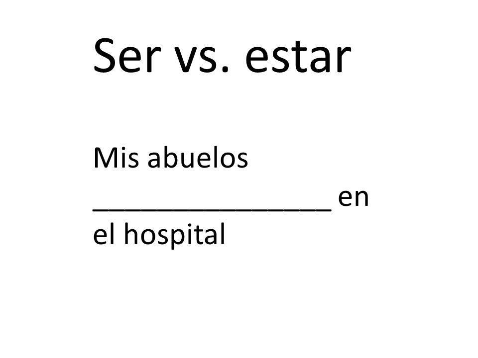 Ser vs. estar Mis abuelos _______________ en el hospital
