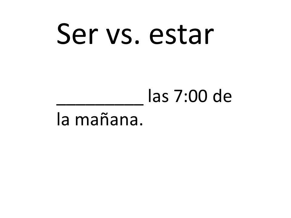 Ser vs. estar _________ las 7:00 de la mañana.