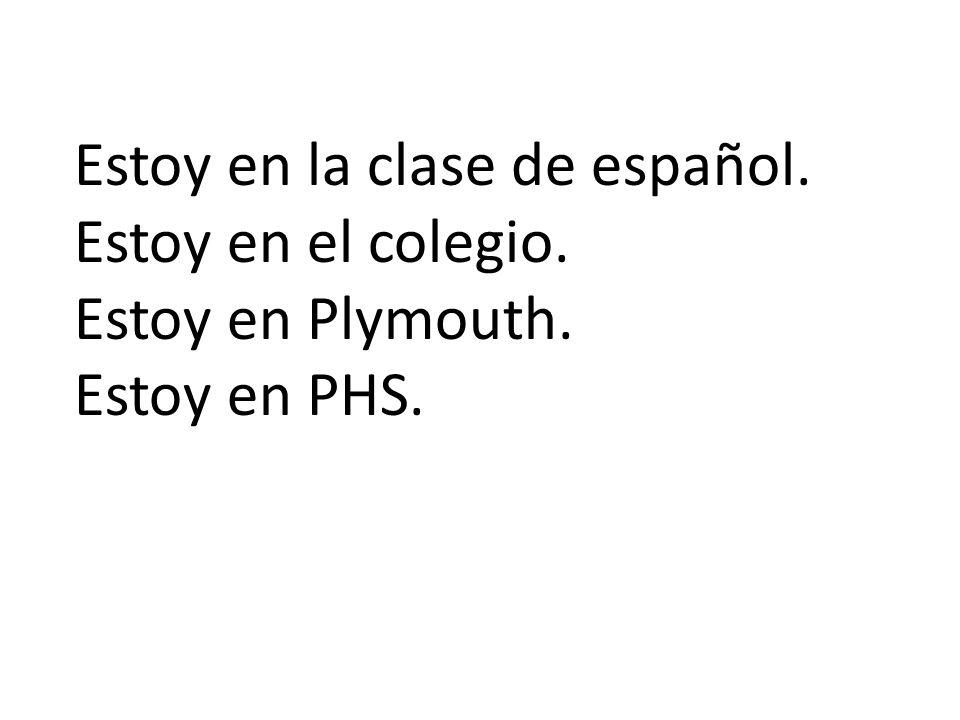 Estoy en la clase de español. Estoy en el colegio. Estoy en Plymouth. Estoy en PHS.