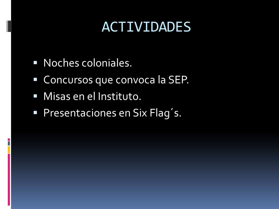 ACTIVIDADES Noches coloniales. Concursos que convoca la SEP. Misas en el Instituto. Presentaciones en Six Flag´s.