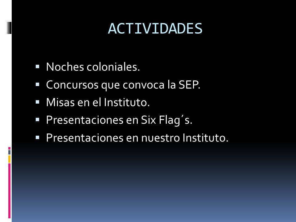 ACTIVIDADES Noches coloniales. Concursos que convoca la SEP. Misas en el Instituto. Presentaciones en Six Flag´s. Presentaciones en nuestro Instituto.