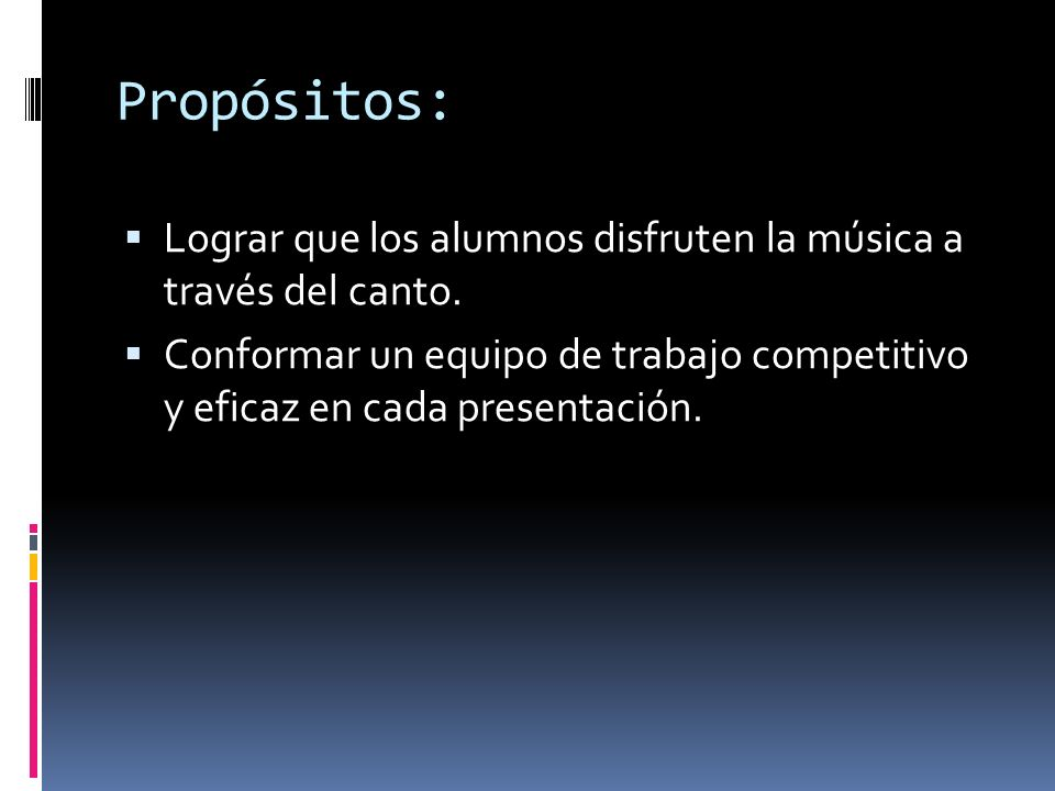 Propósitos: Lograr que los alumnos disfruten la música a través del canto. Conformar un equipo de trabajo competitivo y eficaz en cada presentación.
