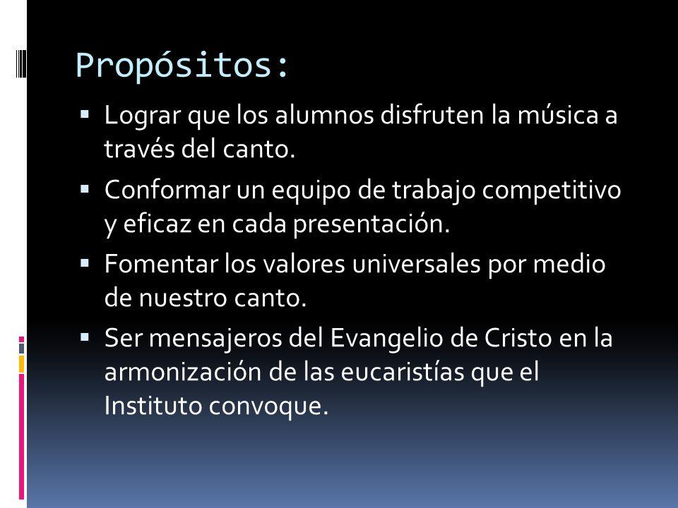Propósitos: Lograr que los alumnos disfruten la música a través del canto. Conformar un equipo de trabajo competitivo y eficaz en cada presentación. F