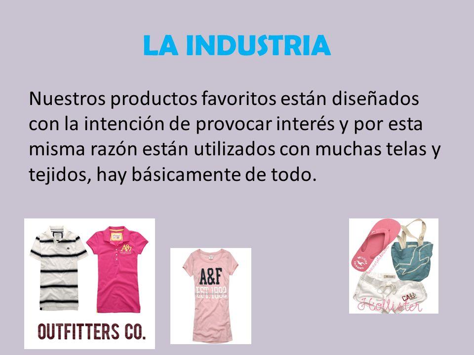 LA INDUSTRIA Nuestros productos favoritos están diseñados con la intención de provocar interés y por esta misma razón están utilizados con muchas telas y tejidos, hay básicamente de todo.