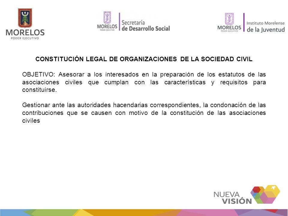 CONSTITUCIÓN LEGAL DE ORGANIZACIONES DE LA SOCIEDAD CIVIL OBJETIVO: Asesorar a los interesados en la preparación de los estatutos de las asociaciones civiles que cumplan con las características y requisitos para constituirse.
