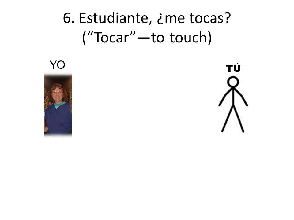 6. Estudiante, ¿me tocas (Tocarto touch) YO TÚTÚ