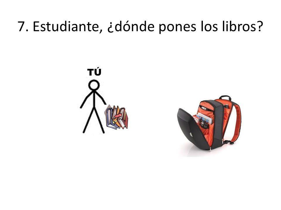 7. Estudiante, ¿dónde pones los libros TÚTÚ