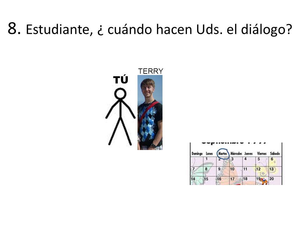 8. Estudiante, ¿ cuándo hacen Uds. el diálogo TÚTÚ TERRY