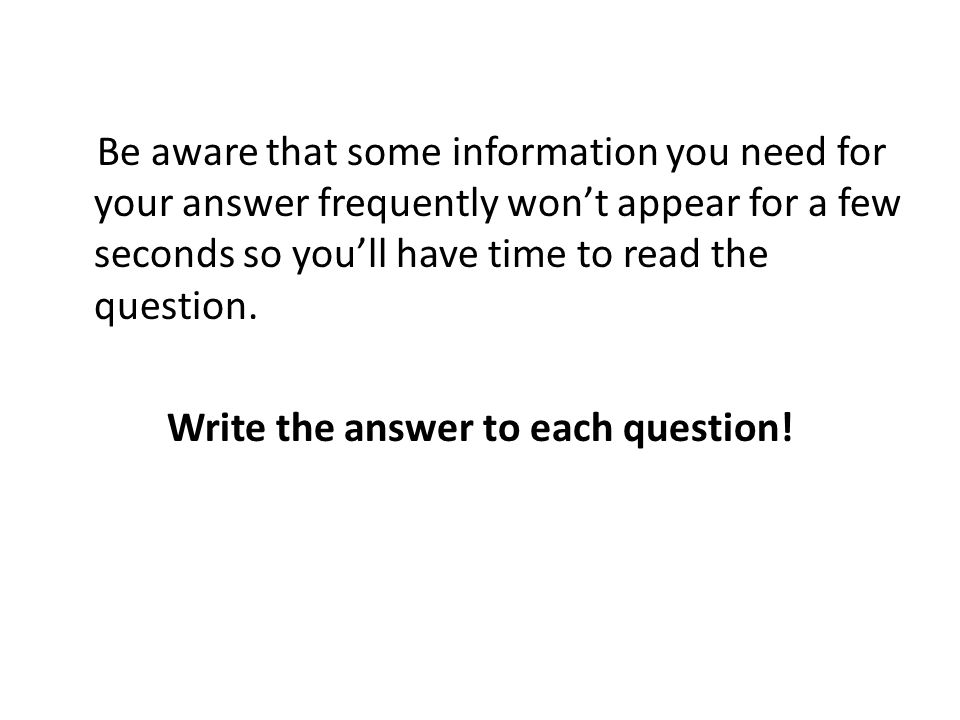 Be aware that some information you need for your answer frequently wont appear for a few seconds so youll have time to read the question.