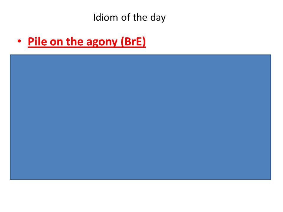 Pile on the agony (BrE) -Informal. To make a situation that is already bad even worse, or make it seem worse. Example1: The score was 4-0 and Wigan pi