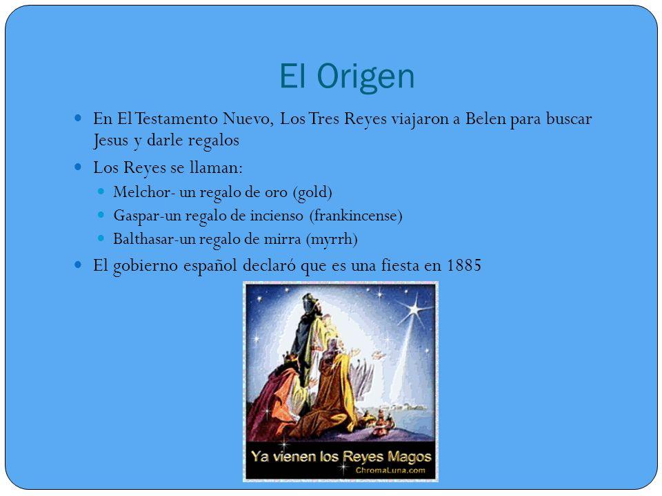 El Origen En El Testamento Nuevo, Los Tres Reyes viajaron a Belen para buscar Jesus y darle regalos Los Reyes se llaman: Melchor- un regalo de oro (gold) Gaspar-un regalo de incienso (frankincense) Balthasar-un regalo de mirra (myrrh) El gobierno español declaró que es una fiesta en 1885