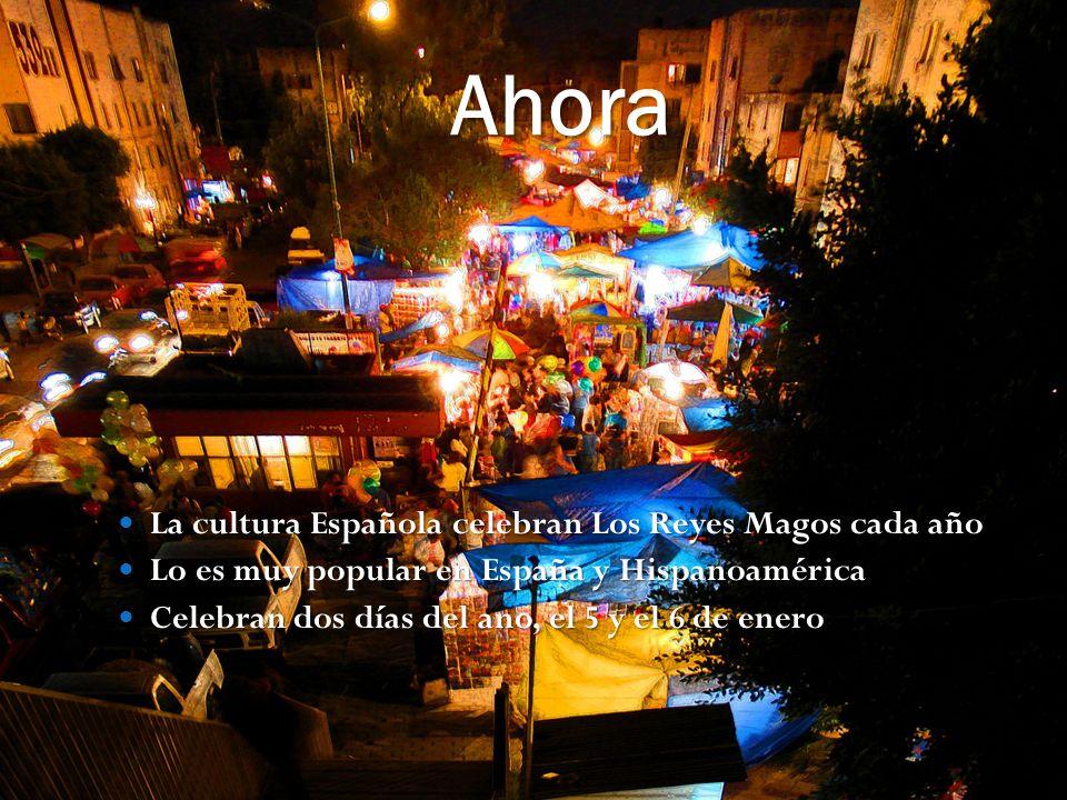 Ahora La cultura Española celebran Los Reyes Magos cada año La cultura Española celebran Los Reyes Magos cada año Lo es muy popular en España y Hispanoamérica Lo es muy popular en España y Hispanoamérica Celebran dos días del ano, el 5 y el 6 de enero Celebran dos días del ano, el 5 y el 6 de enero