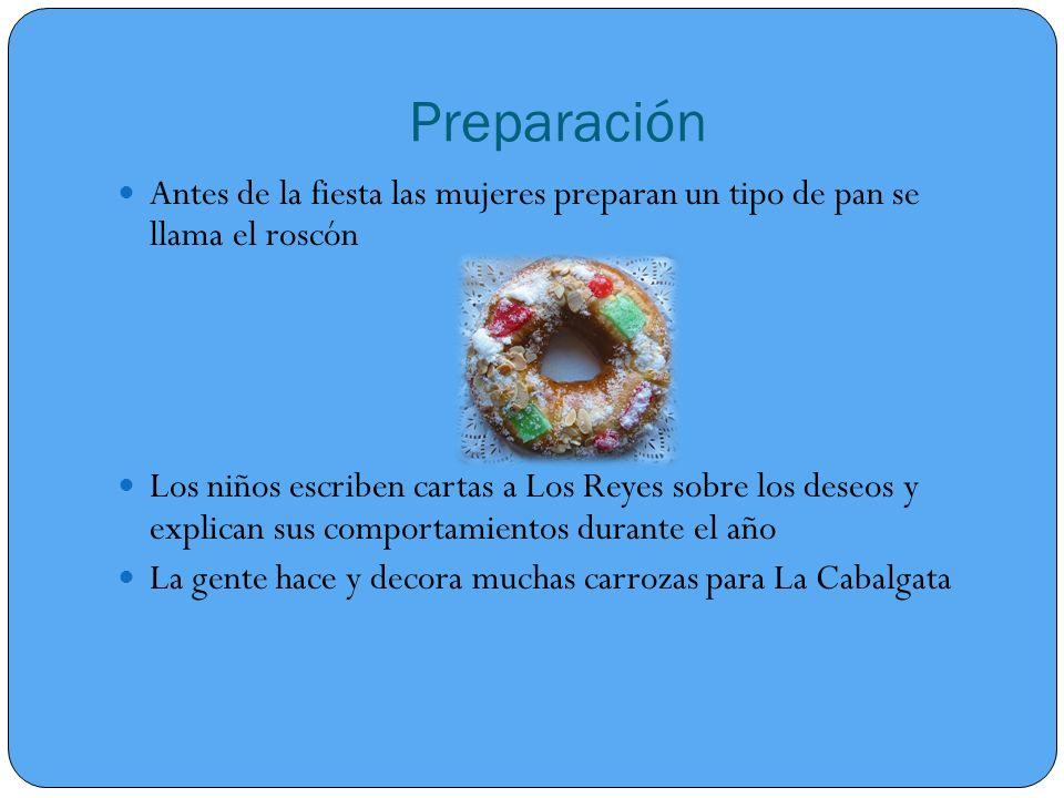 Preparación Antes de la fiesta las mujeres preparan un tipo de pan se llama el roscón Los niños escriben cartas a Los Reyes sobre los deseos y explican sus comportamientos durante el año La gente hace y decora muchas carrozas para La Cabalgata