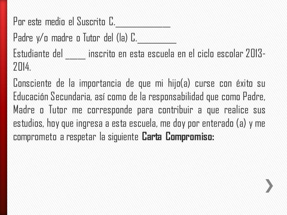 Por este medio el Suscrito C.______________ Padre y/o madre o Tutor del (la) C.__________ Estudiante del _____ inscrito en esta escuela en el ciclo escolar 2013- 2014.