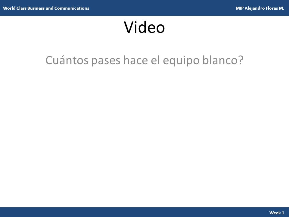 Video Cuántos pases hace el equipo blanco? Week 1 World Class Business and Communications MIP Alejandro Flores M.
