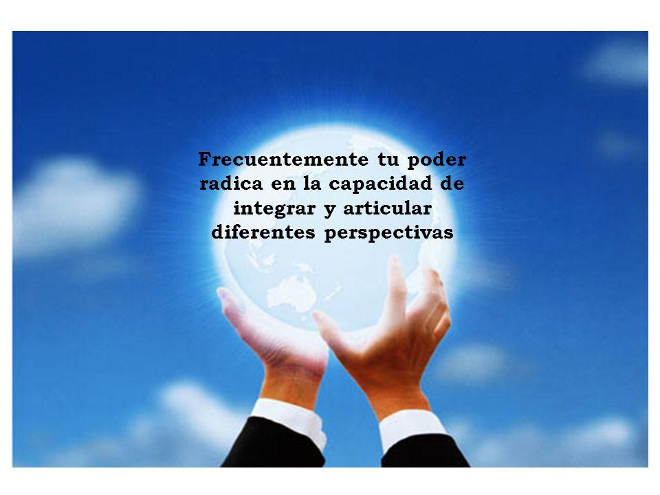 Frecuentemente tu poder radica en la capacidad de integrar y articular diferentes perspectivas
