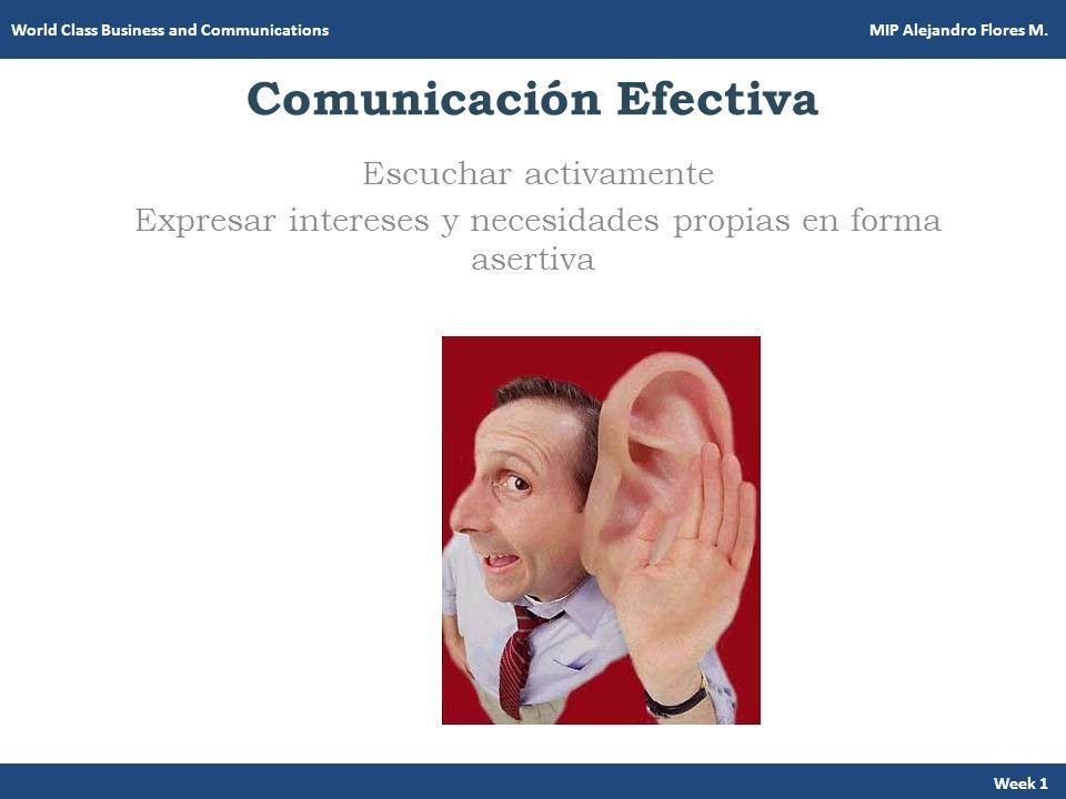 Comunicación Efectiva Escuchar activamente Expresar intereses y necesidades propias en forma asertiva Week 1 World Class Business and Communications M