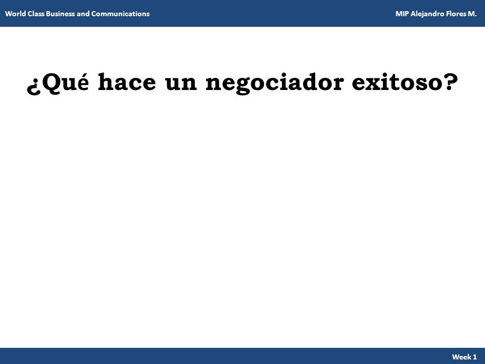 ¿Qu é hace un negociador exitoso? Week 1 World Class Business and Communications MIP Alejandro Flores M.