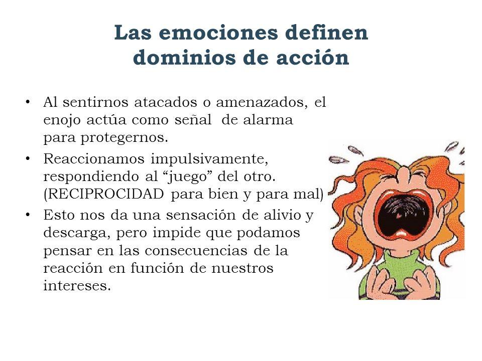 Las emociones definen dominios de acción Al sentirnos atacados o amenazados, el enojo actúa como señal de alarma para protegernos. Reaccionamos impuls