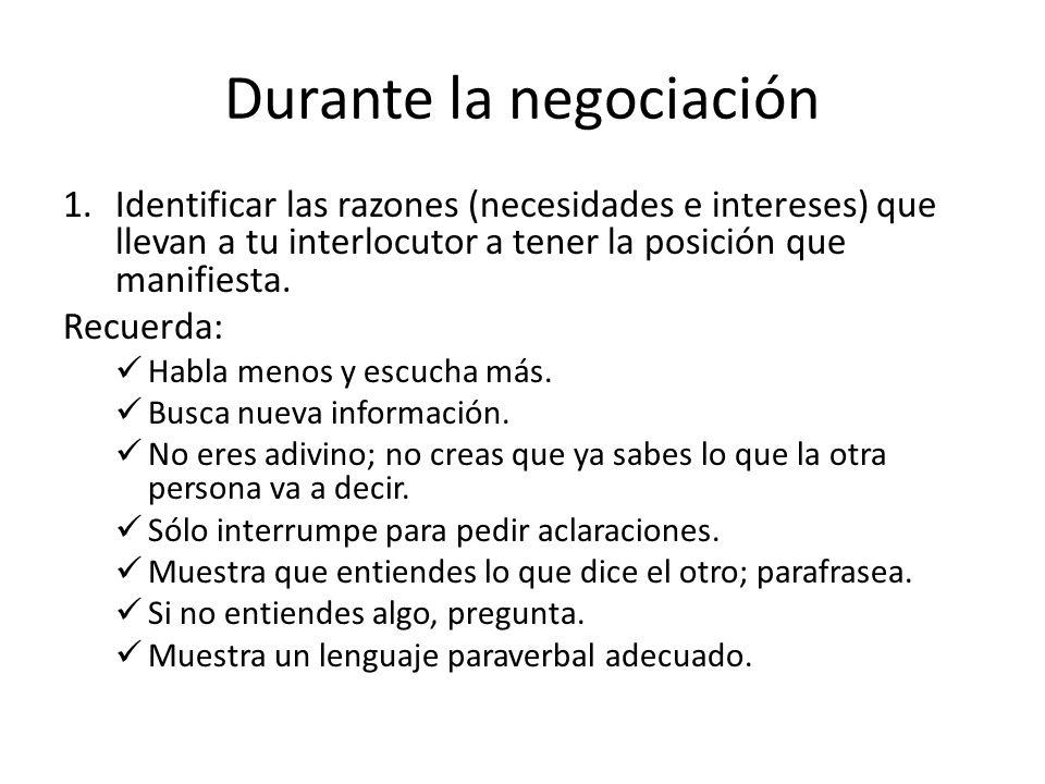 Durante la negociación 1.Identificar las razones (necesidades e intereses) que llevan a tu interlocutor a tener la posición que manifiesta. Recuerda: