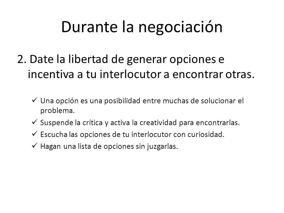 Durante la negociación 2. Date la libertad de generar opciones e incentiva a tu interlocutor a encontrar otras. Una opción es una posibilidad entre mu