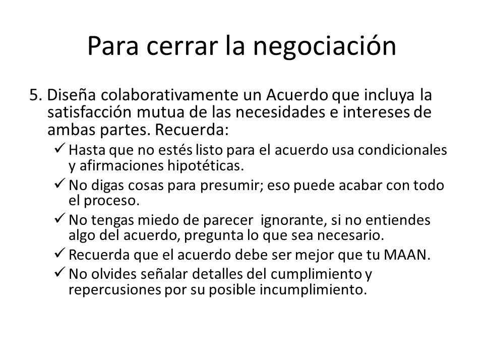 Para cerrar la negociación 5. Diseña colaborativamente un Acuerdo que incluya la satisfacción mutua de las necesidades e intereses de ambas partes. Re