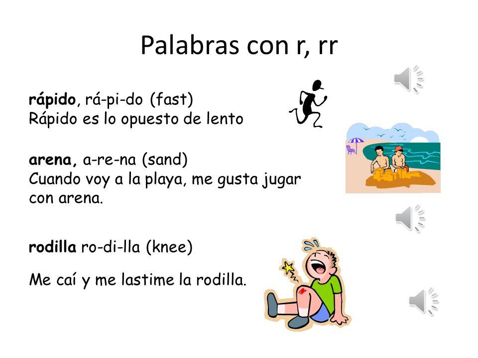Palabras con r, rr rápido, rá-pi-do (fast) Rápido es lo opuesto de lento arena, a-re-na (sand) Cuando voy a la playa, me gusta jugar con arena.