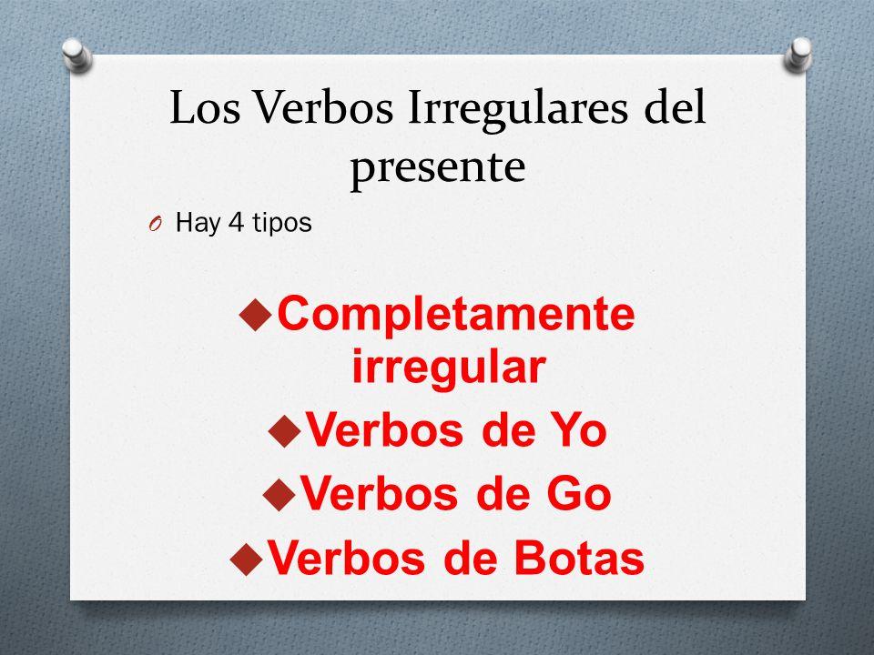 Los Verbos Irregulares del presente O Hay 4 tipos Completamente irregular Verbos de Yo Verbos de Go Verbos de Botas