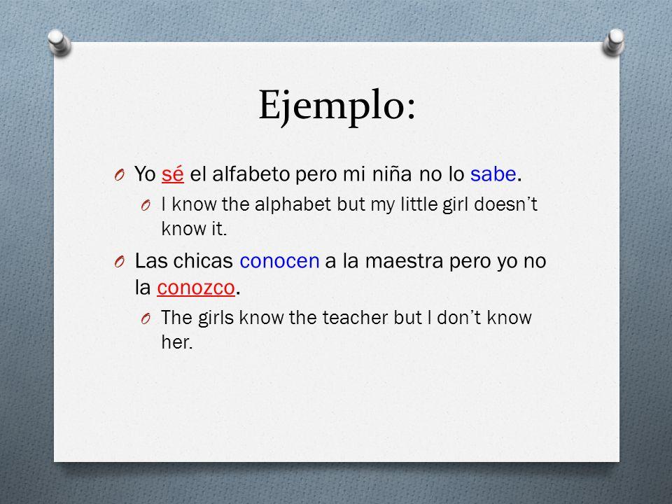 Ejemplo: O Yo sé el alfabeto pero mi niña no lo sabe. O I know the alphabet but my little girl doesnt know it. O Las chicas conocen a la maestra pero
