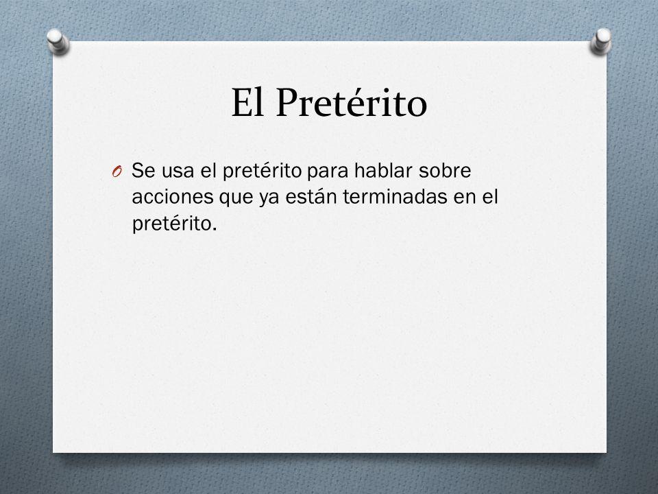 El Pretérito O Se usa el pretérito para hablar sobre acciones que ya están terminadas en el pretérito.