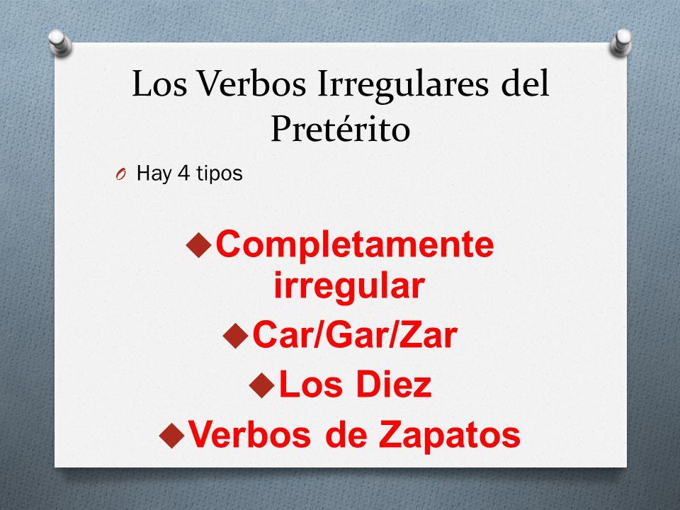 Los Verbos Irregulares del Pretérito O Hay 4 tipos Completamente irregular Car/Gar/Zar Los Diez Verbos de Zapatos