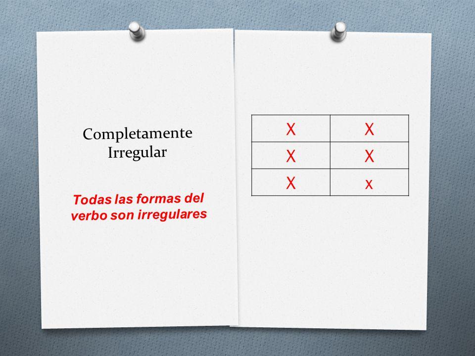Completamente Irregular XX XX Xx Todas las formas del verbo son irregulares