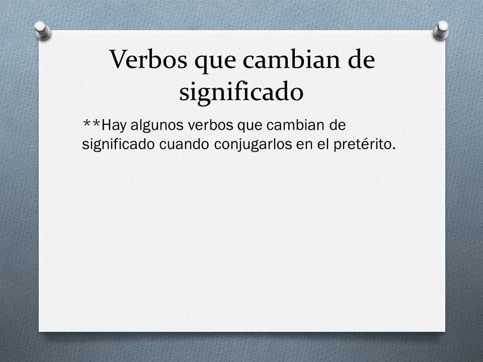 Verbos que cambian de significado **Hay algunos verbos que cambian de significado cuando conjugarlos en el pretérito.