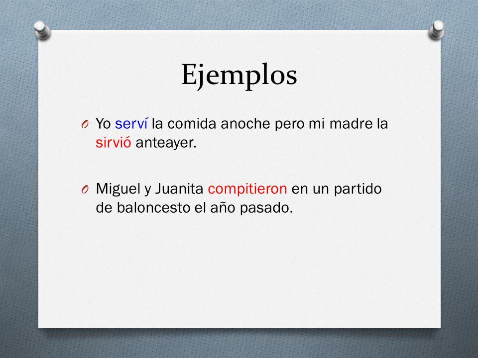 Ejemplos O Yo serví la comida anoche pero mi madre la sirvió anteayer. O Miguel y Juanita compitieron en un partido de baloncesto el año pasado.