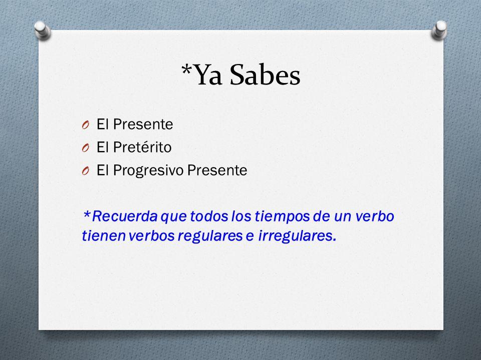 *Ya Sabes O El Presente O El Pretérito O El Progresivo Presente *Recuerda que todos los tiempos de un verbo tienen verbos regulares e irregulares.
