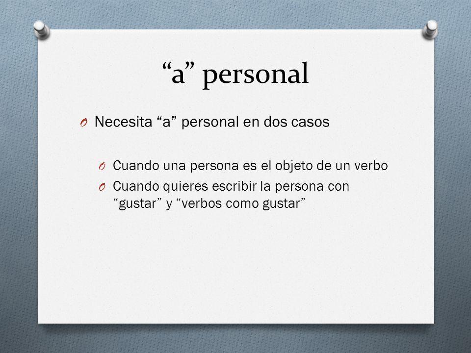 a personal O Necesita a personal en dos casos O Cuando una persona es el objeto de un verbo O Cuando quieres escribir la persona con gustar y verbos c