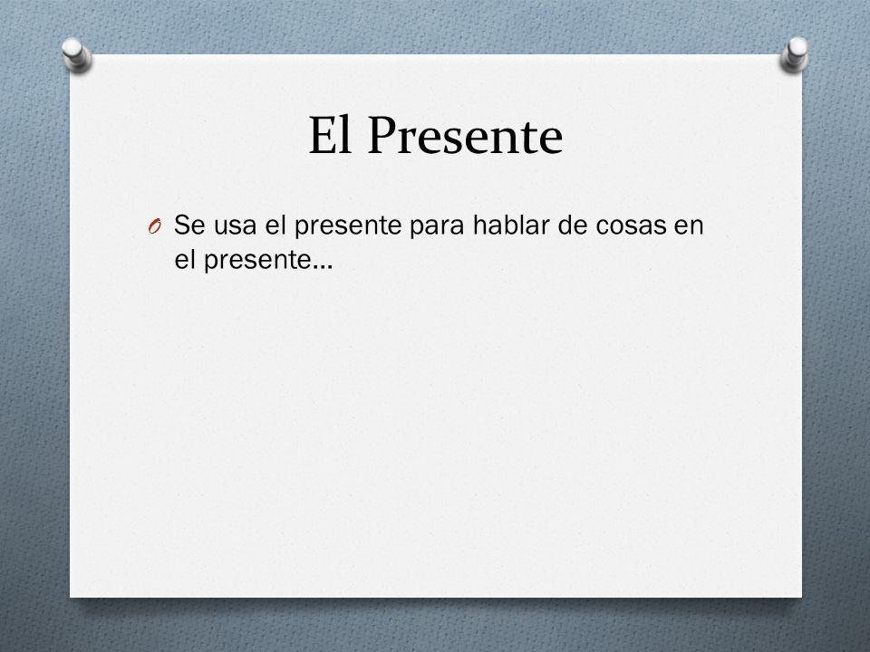 El Presente O Se usa el presente para hablar de cosas en el presente…