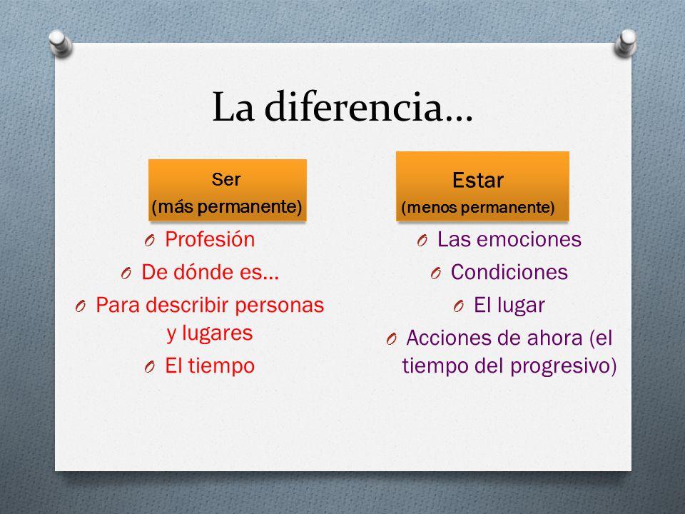 La diferencia… Ser (más permanente) O Profesión O De dónde es… O Para describir personas y lugares O El tiempo Estar (menos permanente) O Las emocione