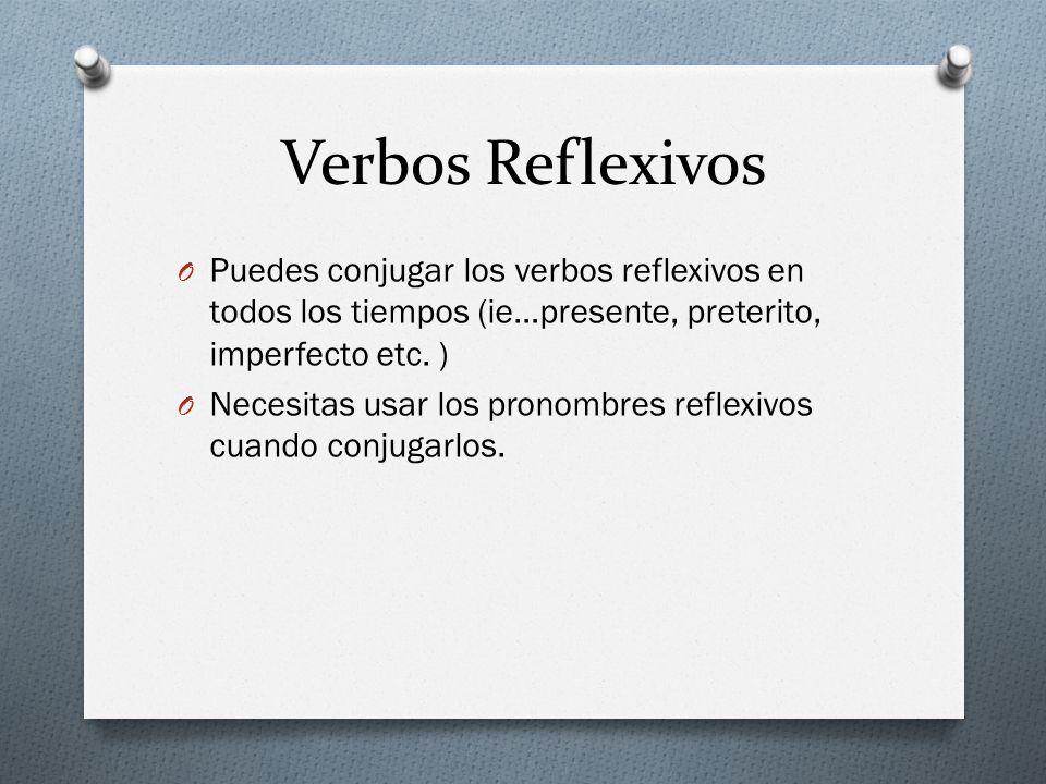 Verbos Reflexivos O Puedes conjugar los verbos reflexivos en todos los tiempos (ie…presente, preterito, imperfecto etc. ) O Necesitas usar los pronomb