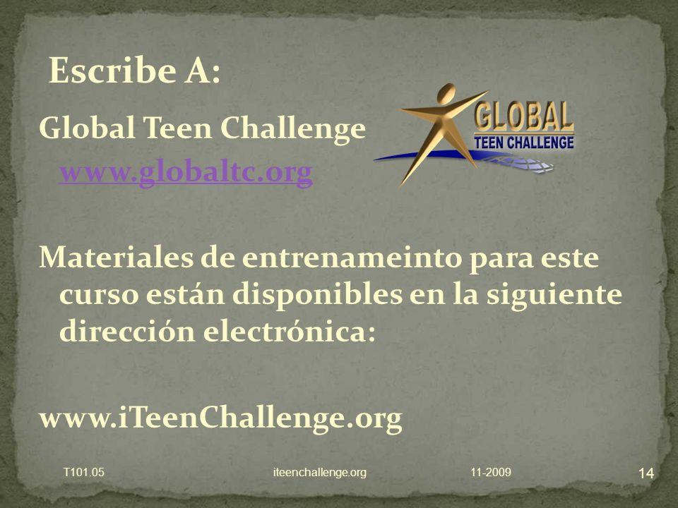 Global Teen Challenge www.globaltc.org Materiales de entrenameinto para este curso están disponibles en la siguiente dirección electrónica: www.iTeenChallenge.org 11-2009 14 T101.05 iteenchallenge.org Escribe A: