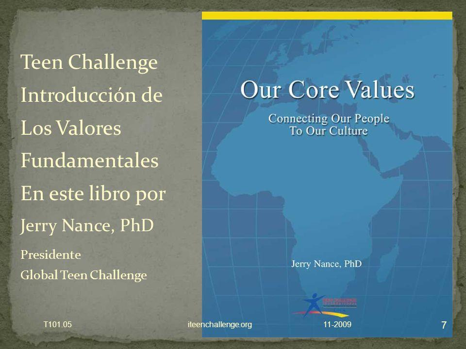 7 11-2009T101.05 iteenchallenge.org Teen Challenge Introducción de Los Valores Fundamentales En este libro por Jerry Nance, PhD Presidente Global Teen Challenge
