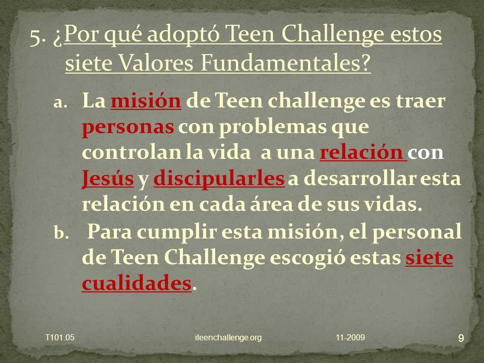 a. La misión de Teen challenge es traer personas con problemas que controlan la vida a una relación con Jesús y discipularles a desarrollar esta relac