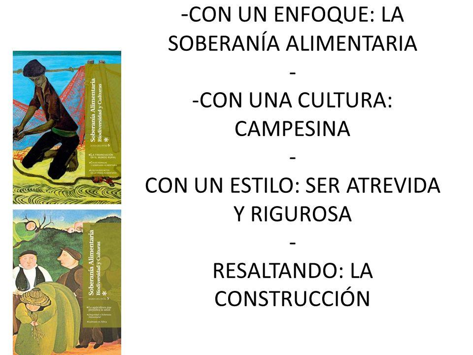 - CON UN ENFOQUE: LA SOBERANÍA ALIMENTARIA - -CON UNA CULTURA: CAMPESINA - CON UN ESTILO: SER ATREVIDA Y RIGUROSA - RESALTANDO: LA CONSTRUCCIÓN