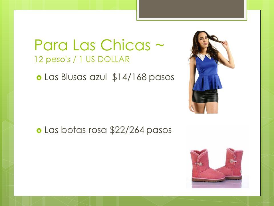 Para Las Chicas ~ 12 peso s / 1 US DOLLAR Las Blusas azul $14/168 pasos Las botas rosa $22/264 pasos