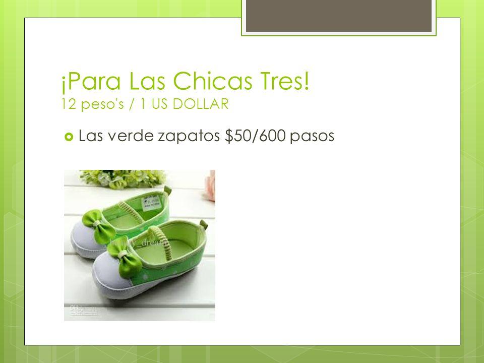 ¡Para Las Chicas Tres! 12 peso's / 1 US DOLLAR Las verde zapatos $50/600 pasos