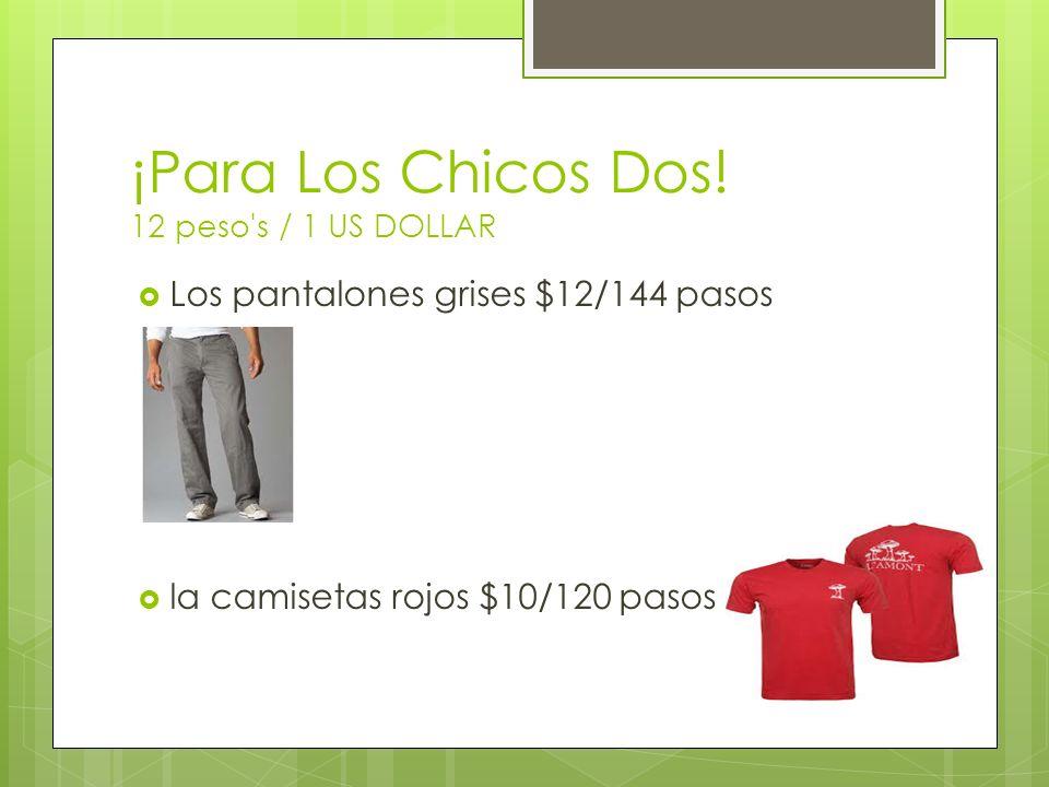¡Para Los Chicos Dos! 12 peso's / 1 US DOLLAR Los pantalones grises $12/144 pasos la camisetas rojos $10/120 pasos