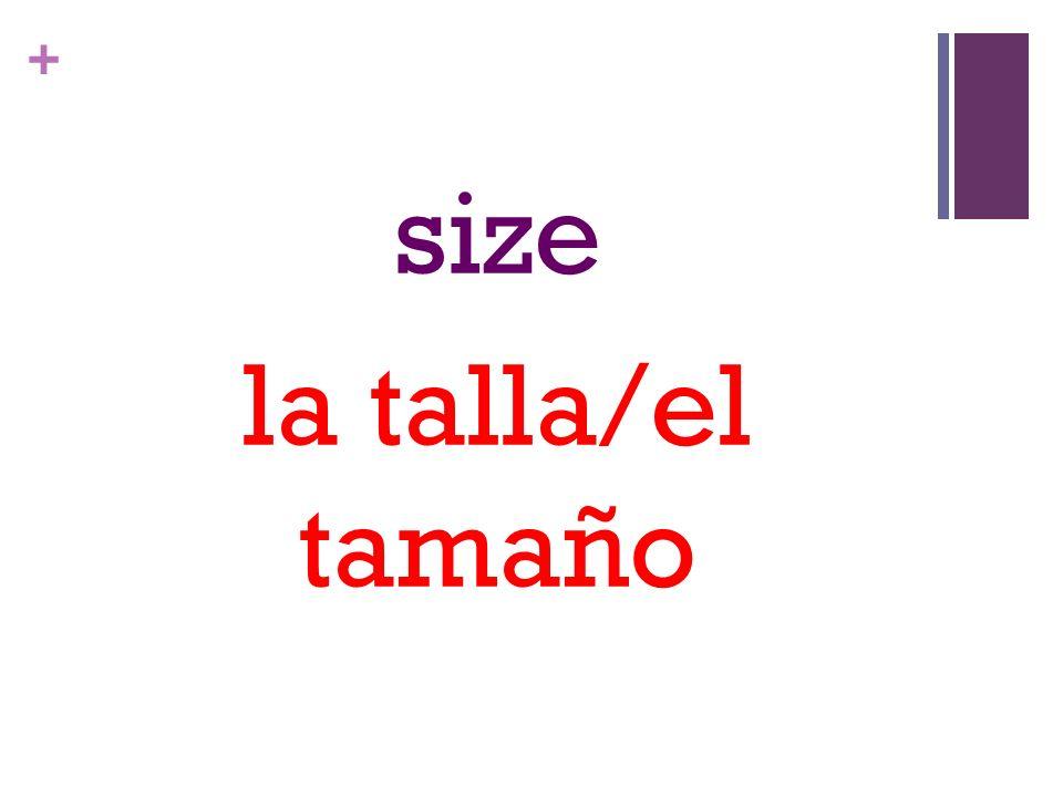 + size la talla/el tamaño